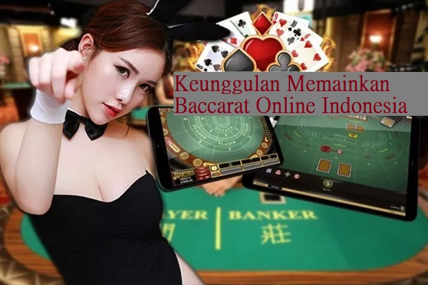 Keunggulan Memainkan Baccarat Online Indonesia